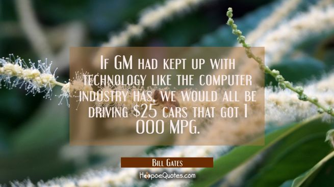 If GM had kept up with technology like the computer industry has we would all be driving $25 cars t