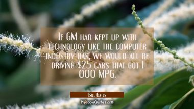If GM had kept up with technology like the computer industry has we would all be driving $25 cars t Bill Gates Quotes