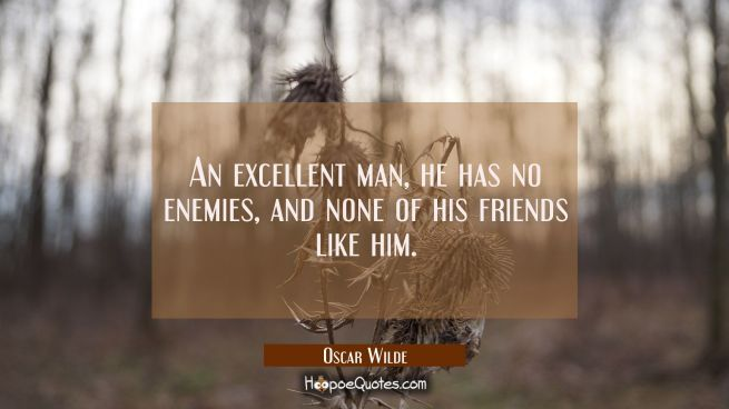 An excellent man, he has no enemies, and none of his friends like him.