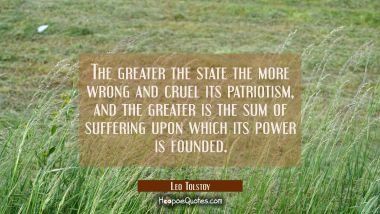 The greater the state the more wrong and cruel its patriotism and the greater is the sum of sufferi
