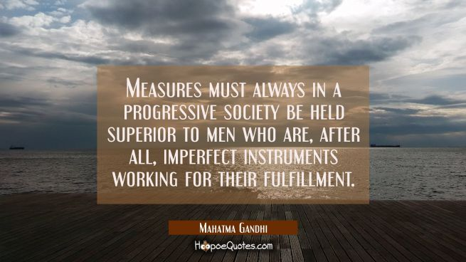 Measures must always in a progressive society be held superior to men who are after all imperfect i