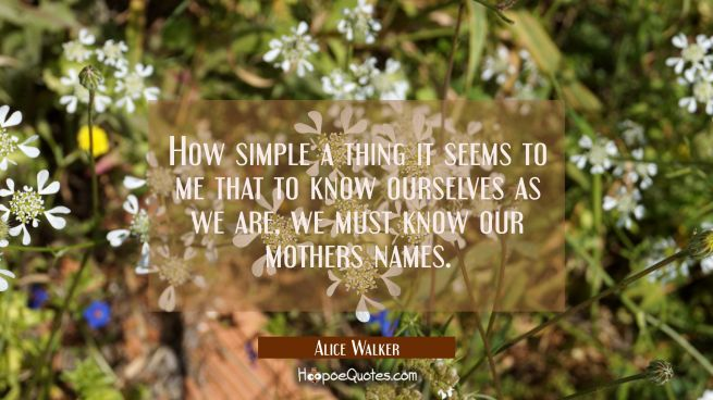 How simple a thing it seems to me that to know ourselves as we are we must know our mothers names.