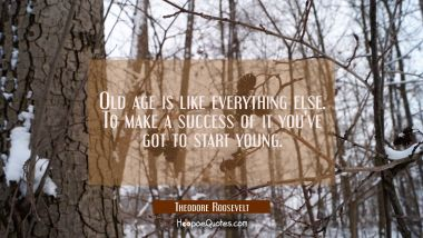 Old age is like everything else. To make a success of it you've got to start young.