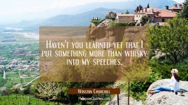 Haven't you learned yet that I put something more than whisky into my speeches.