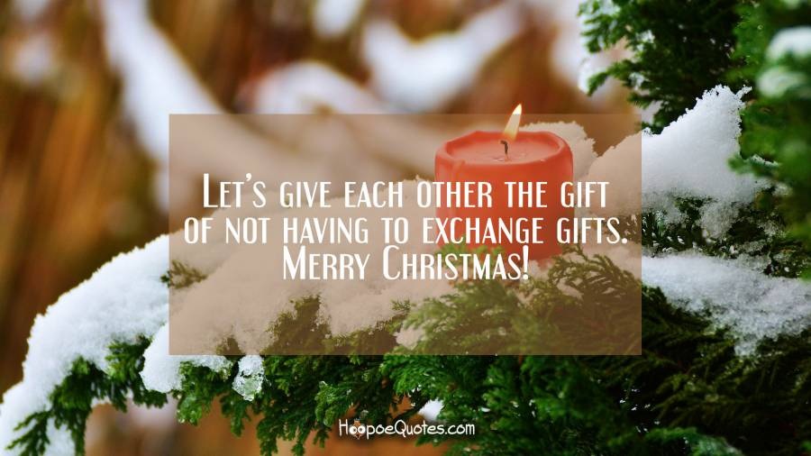 Let's give each other the gift of not having to exchange gifts. Merry Christmas! Christmas Quotes