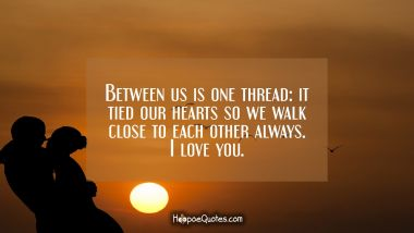 Between us is one thread: it tied our hearts so we walk close to each other always. I love you. I Love You Quotes