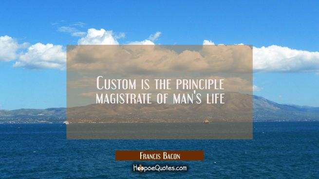 Custom is the principle magistrate of man's life