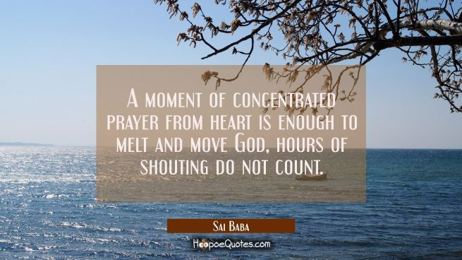 A moment of concentrated prayer from heart is enough to melt and move God, hours of shouting do not