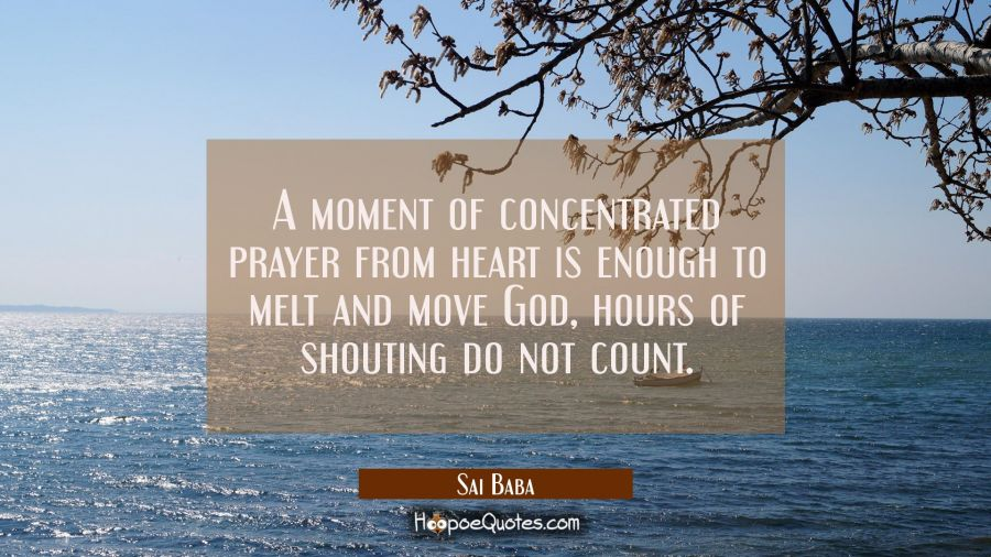A moment of concentrated prayer from heart is enough to melt and move God, hours of shouting do not Sai Baba Quotes