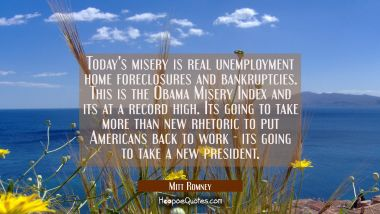Today's misery is real unemployment home foreclosures and bankruptcies. This is the Obama Misery In Mitt Romney Quotes