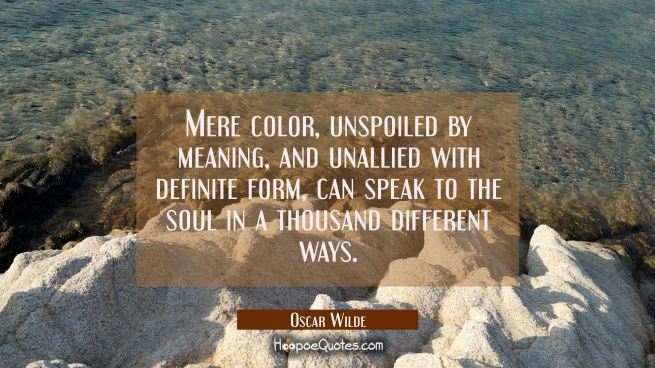 Mere color, unspoiled by meaning, and unallied with definite form, can speak to the soul in a thousand different ways.