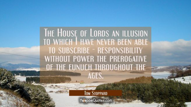 The House of Lords an illusion to which I have never been able to subscribe - responsibility withou