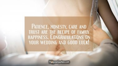 Patience, honesty, care and trust are the recipe of family happiness. Congratulations on your wedding and good luck! Wedding Quotes
