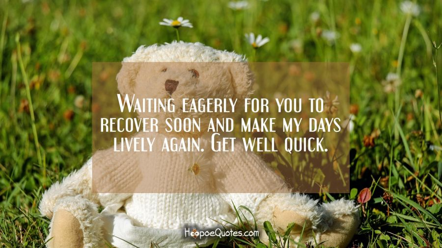 Waiting eagerly for you to recover soon and make my days lively again. Get well quick. Get Well Soon Quotes