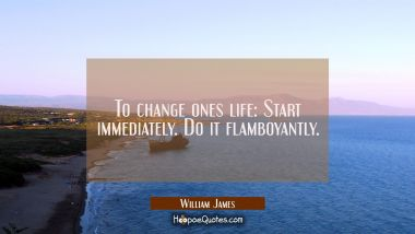 To change ones life: Start immediately. Do it flamboyantly. William James Quotes
