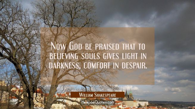 Now God be praised that to believing souls gives light in darkness comfort in despair.