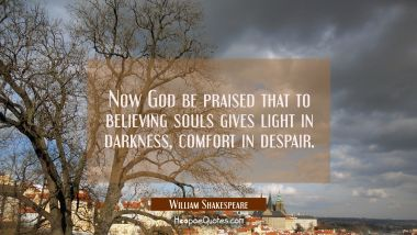 Now God be praised that to believing souls gives light in darkness comfort in despair. William Shakespeare Quotes