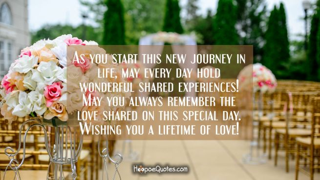 As you start this new journey in life, may every day hold wonderful shared experiences! May you always remember the love shared on this special day. Wishing you a lifetime of love!