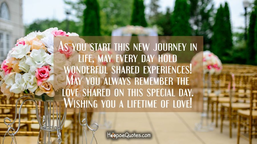 As you start this new journey in life, may every day hold wonderful shared experiences! May you always remember the love shared on this special day. Wishing you a lifetime of love! Wedding Quotes