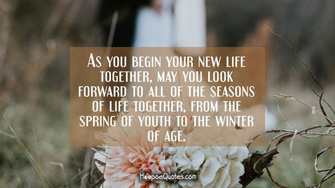 As you begin your new life together, may you look forward to all of the seasons of life together, from the spring of youth to the winter of age.