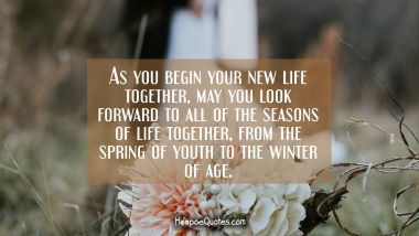 As you begin your new life together, may you look forward to all of the seasons of life together, from the spring of youth to the winter of age. Wedding Quotes