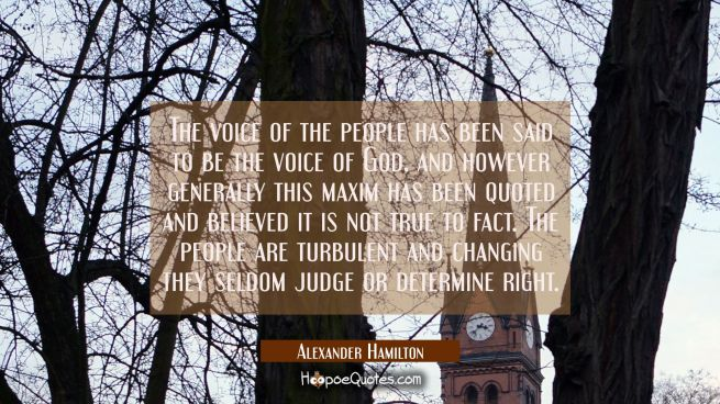 The voice of the people has been said to be the voice of God, and however generally this maxim has