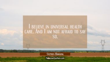 I believe in universal health care. And I am not afraid to say so.