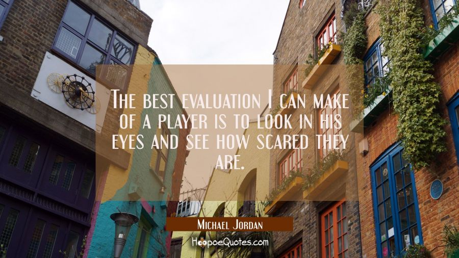 The best evaluation I can make of a player is to look in his eyes and see how scared they are. Michael Jordan Quotes