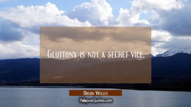 Gluttony is not a secret vice.