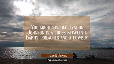 You might say that Lyndon Johnson is a cross between a Baptist preacher and a cowboy.