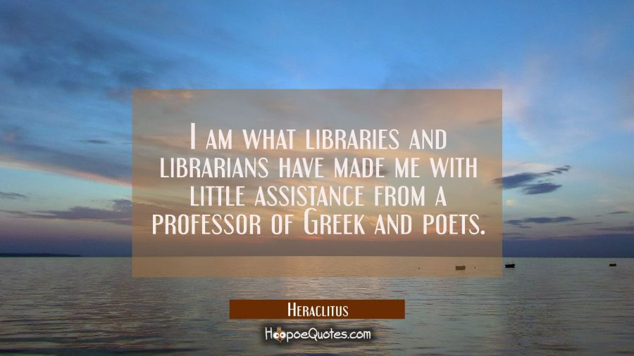 I am what libraries and librarians have made me with little assistance from a professor of Greek an Heraclitus Quotes