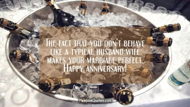 The fact that you don't behave like a typical husband-wife makes your marriage perfect. Happy anniversary! Quotes