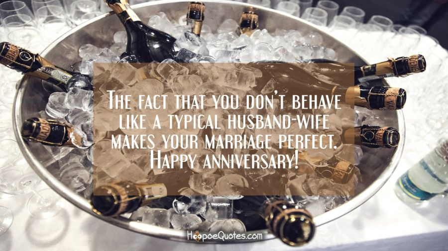 The fact that you don't behave like a typical husband-wife makes your marriage perfect. Happy anniversary! Anniversary Quotes