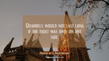 Quarrels would not last long if the fault was only on one side.