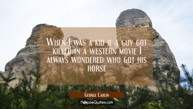 When I was a kid if a guy got killed in a western movie I always wondered who got his horse George Carlin Quotes
