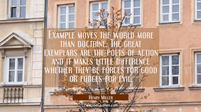 Example moves the world more than doctrine. The great exemplars are the poets of action and it make