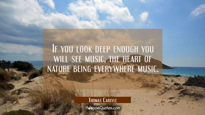 If you look deep enough you will see music, the heart of nature being everywhere music.