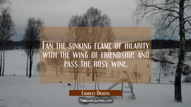 Fan the sinking flame of hilarity with the wing of friendship, and pass the rosy wine.
