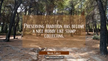 Preserving tradition has become a nice hobby like stamp collecting.