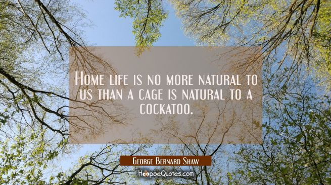 Home life is no more natural to us than a cage is natural to a cockatoo.