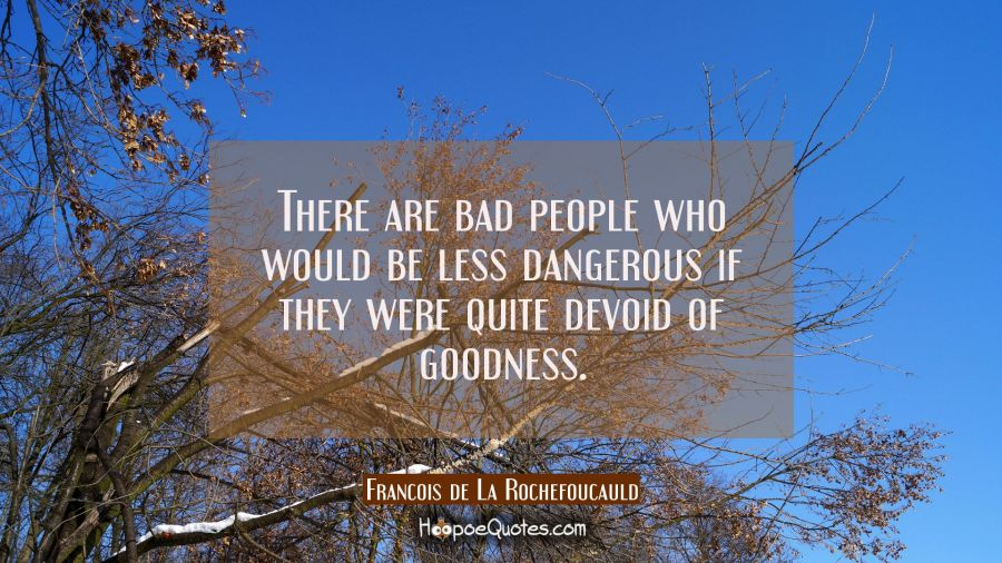 There are bad people who would be less dangerous if they were quite devoid of goodness. Francois de La Rochefoucauld Quotes