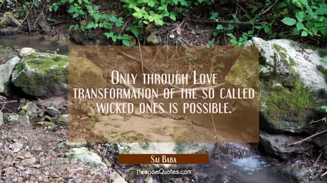 Only through Love transformation of the so called wicked ones is possible.