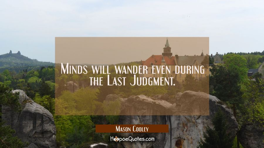 Minds will wander even during the Last Judgment. Mason Cooley Quotes