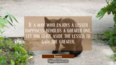 If a man who enjoys a lesser happiness beholds a greater one let him leave aside the lesser to gain