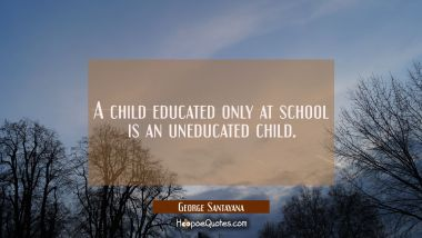A child educated only at school is an uneducated child.