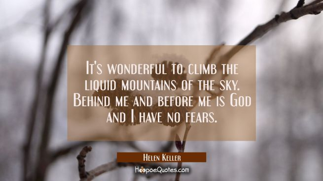It's wonderful to climb the liquid mountains of the sky. Behind me and before me is God and I have