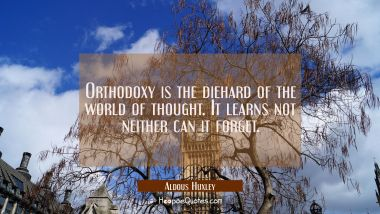 Orthodoxy is the diehard of the world of thought. It learns not neither can it forget.
