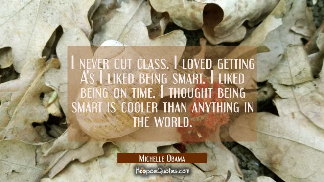 I never cut class. I loved getting A's I liked being smart. I liked being on time. I thought being