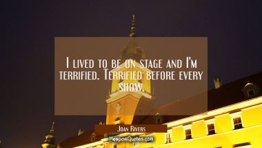 I lived to be on stage and I'm terrified. Terrified before every show.