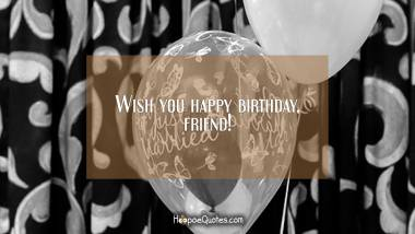 Wish you happy birthday, friend! Quotes